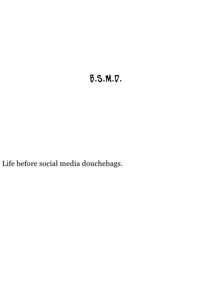 B.S.M.D.     Life before social media douchebags.