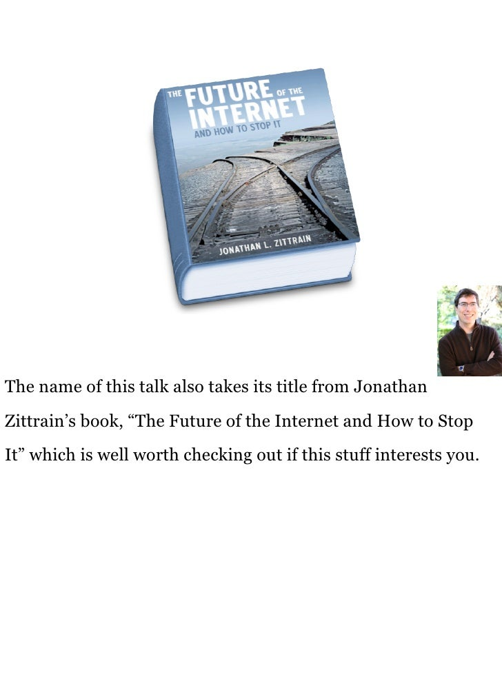 """The name of this talk also takes its title from Jonathan Zittrain's book, """"The Future of the Internet and How to Stop It"""" ..."""