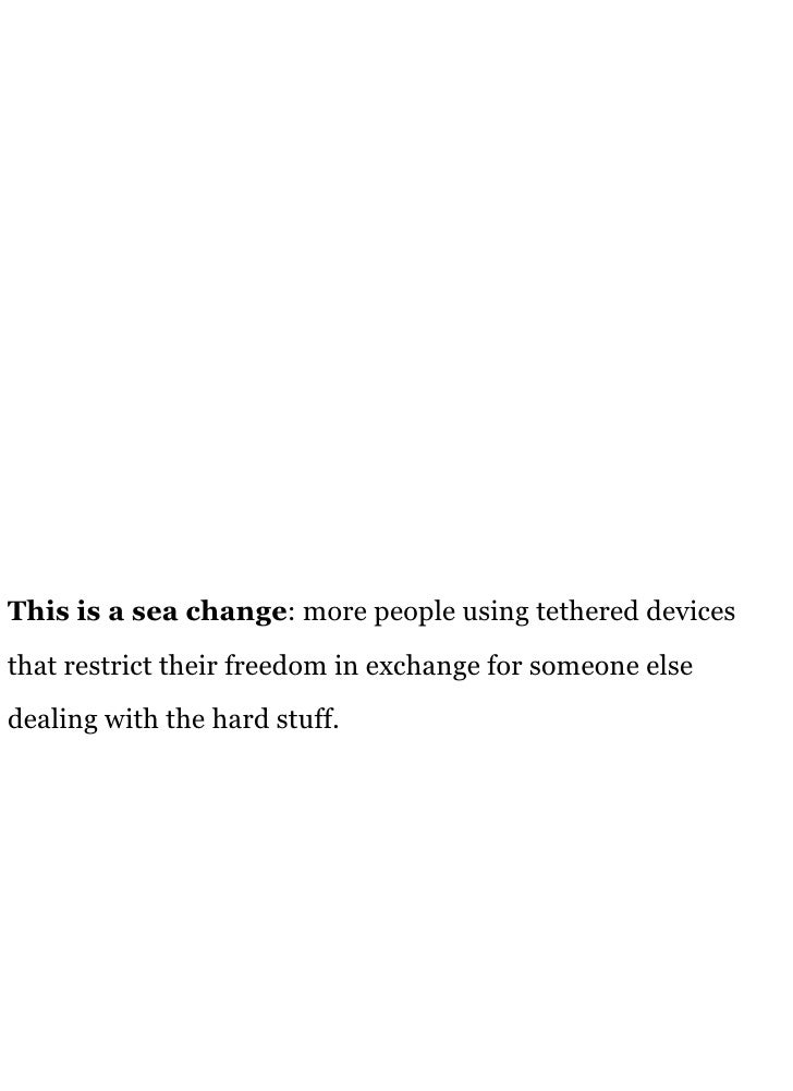 This is a sea change: more people using tethered devices that restrict their freedom in exchange for someone else dealing ...