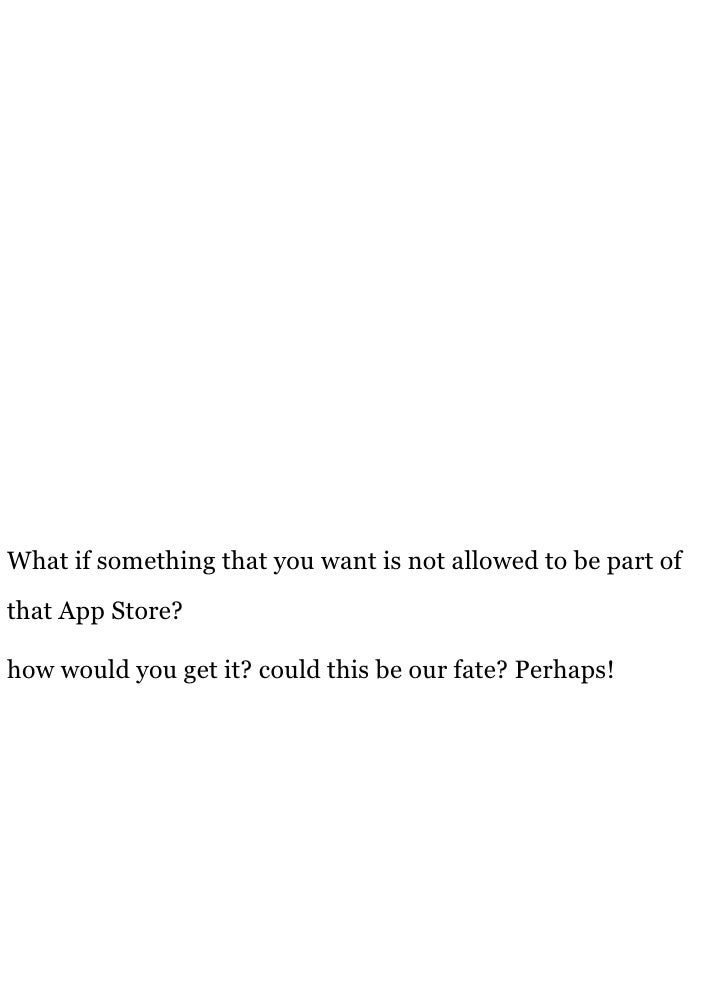 What if something that you want is not allowed to be part of that App Store?  how would you get it? could this be our fate...