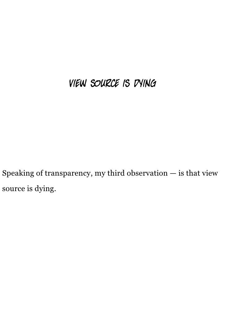 view source is d ng     Speaking of transparency, my third observation — is that view source is dying.