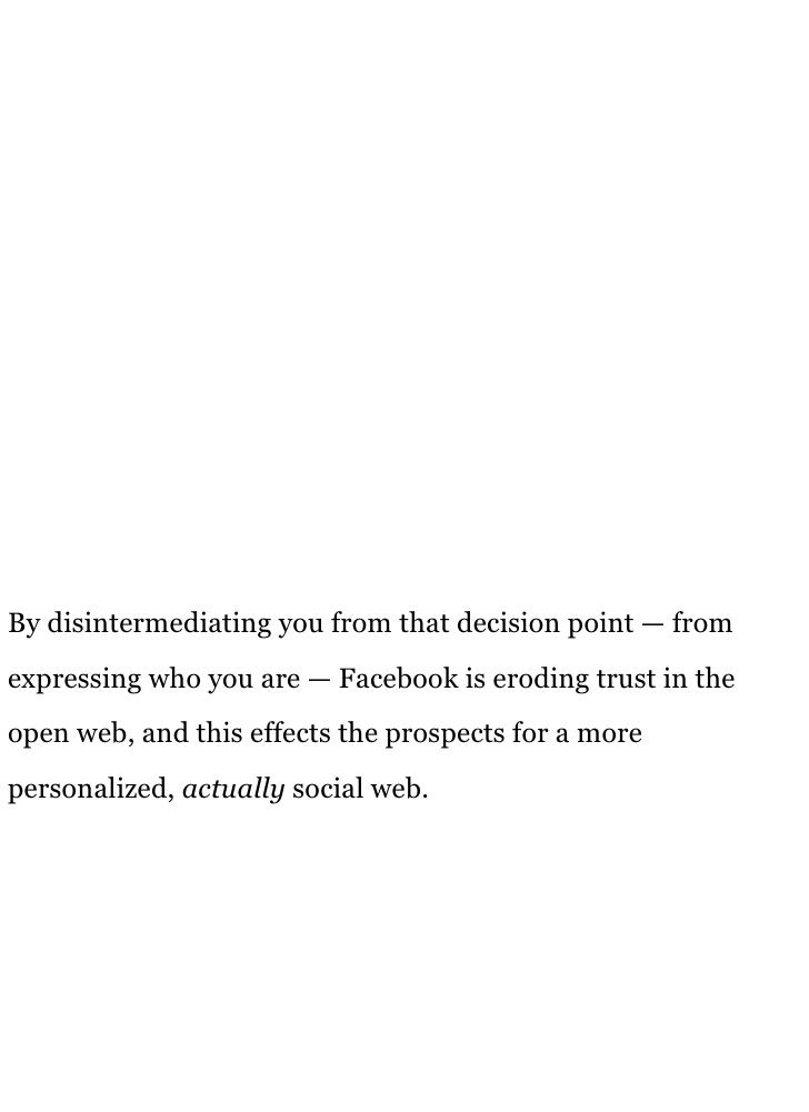 By disintermediating you from that decision point — from expressing who you are — Facebook is eroding trust in the open we...