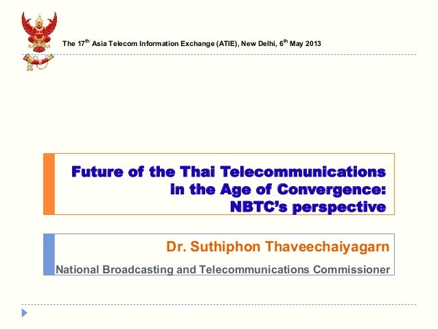 Future of the Thai Telecommunications in the Age of Convergence: NBTC's perspective Dr. Suthiphon Thaveechaiyagarn Nationa...