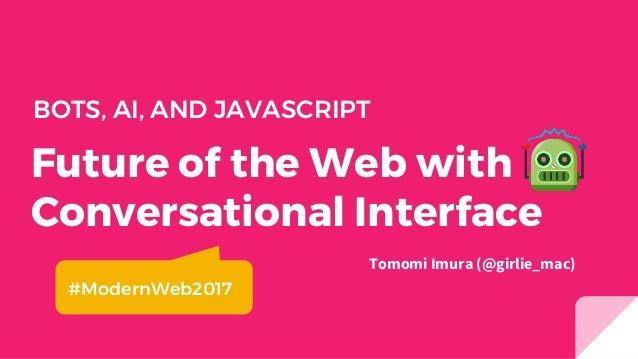 Future of the Web with Conversational Interface BOTS, AI, AND JAVASCRIPT Tomomi Imura (@girlie_mac) #ModernWeb2017