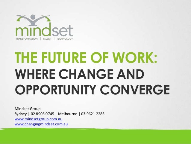 THE FUTURE OF WORK:WHERE CHANGE ANDOPPORTUNITY CONVERGEMindset GroupSydney | 02 8905 0745 | Melbourne | 03 9621 2283www.mi...