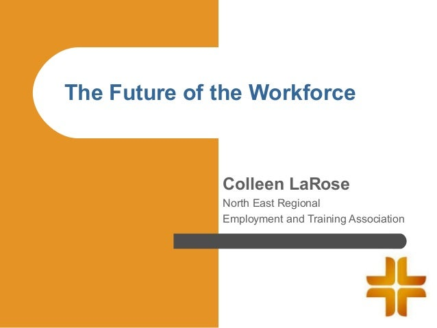 The Future of the Workforce              Colleen LaRose              North East Regional              Employment and Train...