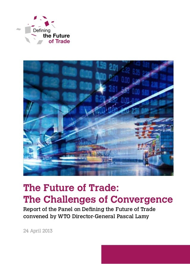 The Future of Trade:The Challenges of ConvergenceReport of the Panel on Defining the Future of Tradeconvened by WTO Direct...