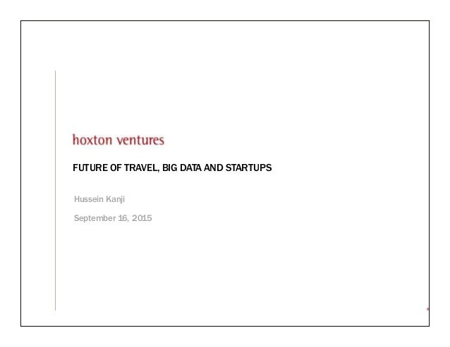 ® FUTURE OF TRAVEL, BIG DATA AND STARTUPS Hussein Kanji September 16, 2015