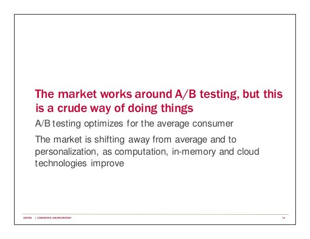 The market works around A/B testing, but this is a crude way of doing things A/B testing optimizes for the average consume...