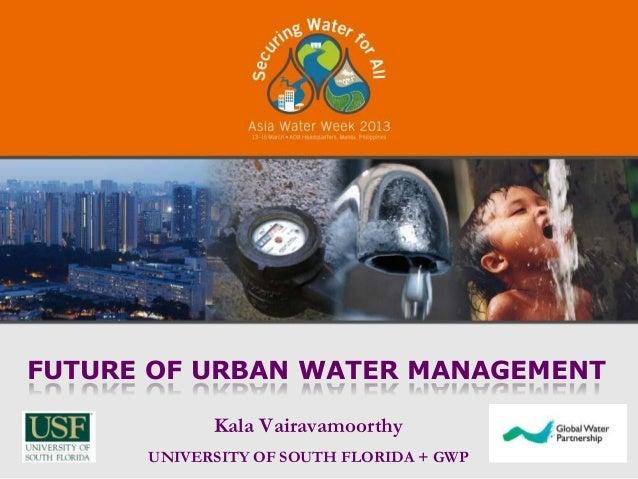 FUTURE OF URBAN WATER MANAGEMENT            Kala Vairavamoorthy      UNIVERSITY OF SOUTH FLORIDA + GWP