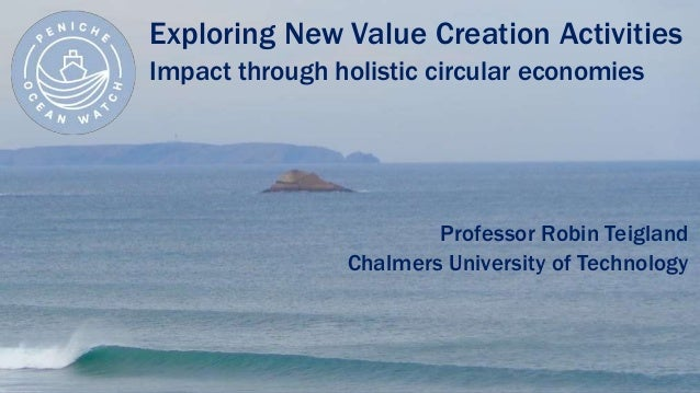 Exploring New Value Creation Activities Impact through holistic circular economies Professor Robin Teigland Chalmers Unive...