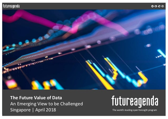 The Future Value of Data An Emerging View to be Challenged Singapore | April 2018 The world's leading open foresight progr...
