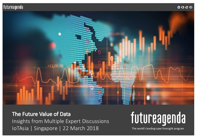 The Future Value of Data Insights from Multiple Expert Discussions IoTAsia | Singapore | 22 March 2018 The world's leading...
