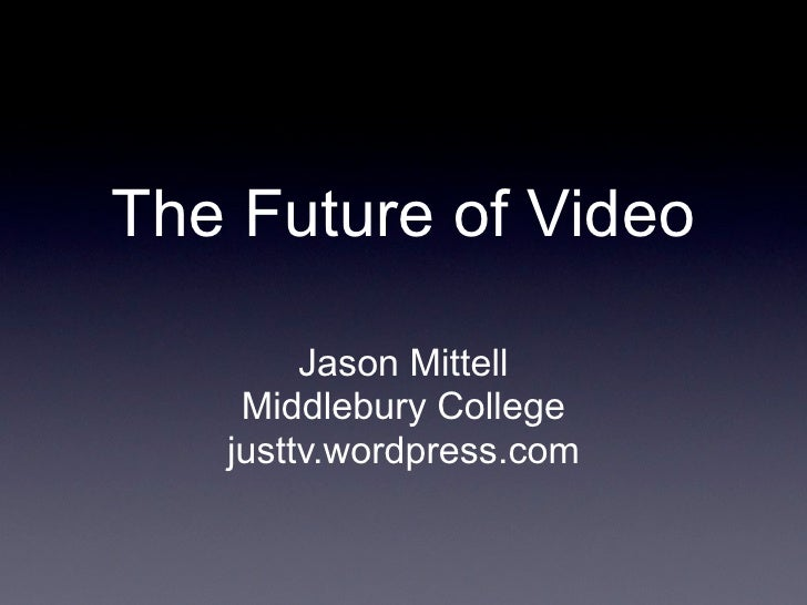 The Future of Video          Jason Mittell     Middlebury College    justtv.wordpress.com