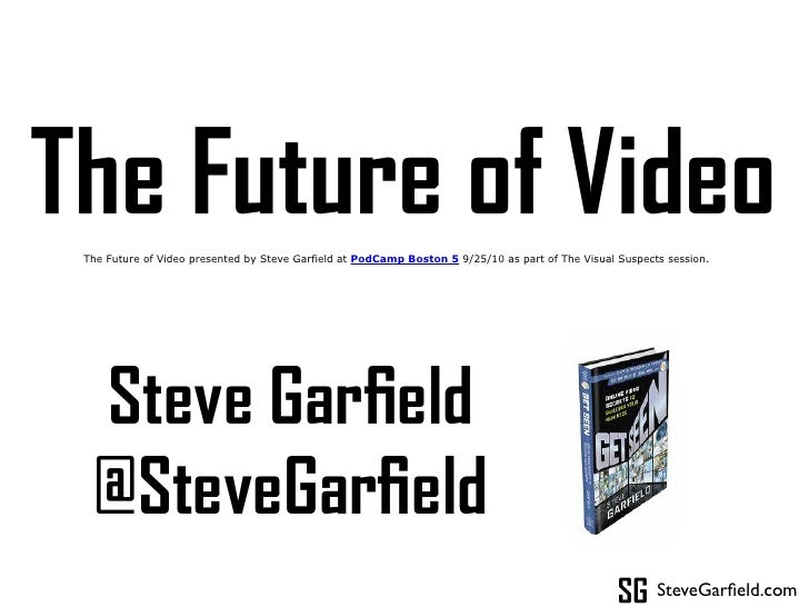 The Future of Video  The Future of Video presented by Steve Garfield at PodCamp Boston 5 9/25/10 as part of The Visual Sus...