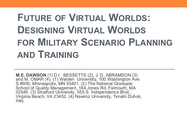 FUTURE OF VIRTUAL WORLDS: DESIGNING VIRTUAL WORLDS FOR MILITARY SCENARIO PLANNING AND TRAINING M.E. DAWSON (1) D.I. BESSET...