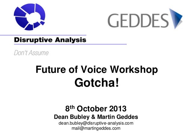 Future of Voice Workshop  Gotcha! 8th October 2013 Dean Bubley & Martin Geddes dean.bubley@disruptive-analysis.com mail@ma...