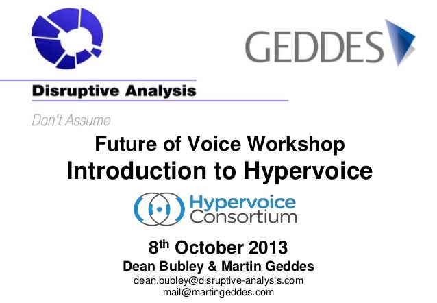 Future of Voice Workshop  Introduction to Hypervoice 8th October 2013 Dean Bubley & Martin Geddes dean.bubley@disruptive-a...