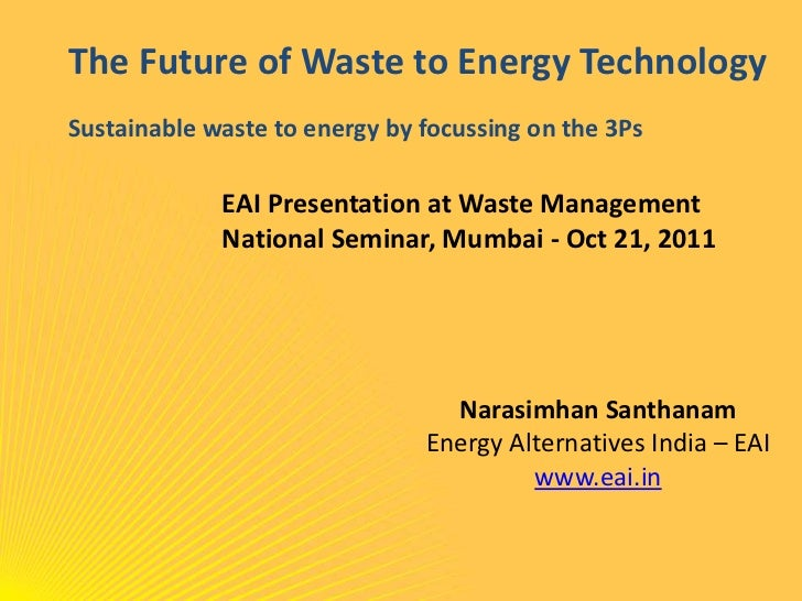 The Future of Waste to Energy TechnologySustainable waste to energy by focussing on the 3Ps             EAI Presentation a...