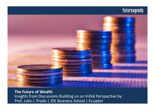 The	   Future	   of	   Wealth	   	    	   Insights	   from	   Discussions	   Building	   on	   an	   Ini4al	   Perspec4ve...