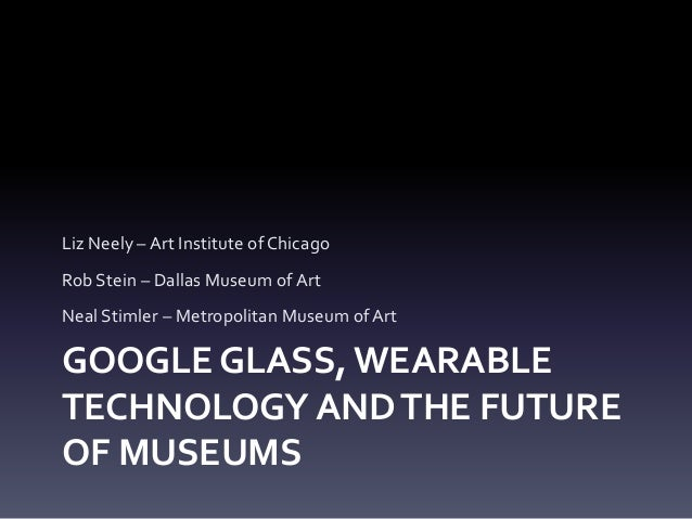 GOOGLE GLASS, WEARABLE TECHNOLOGY ANDTHE FUTURE OF MUSEUMS Liz Neely – Art Institute of Chicago Rob Stein – Dallas Museum ...