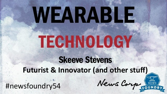 WEARABLE TECHNOLOGY Skeeve Stevens	   Futurist	   &	   Innovator	   (and	   other	   stuff) #newsfoundry54