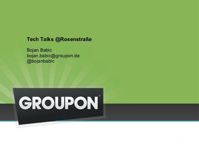 Tech Talks @Rosenstraße    BojanBabic    bojan.babic@groupon.de    @bojanbabic