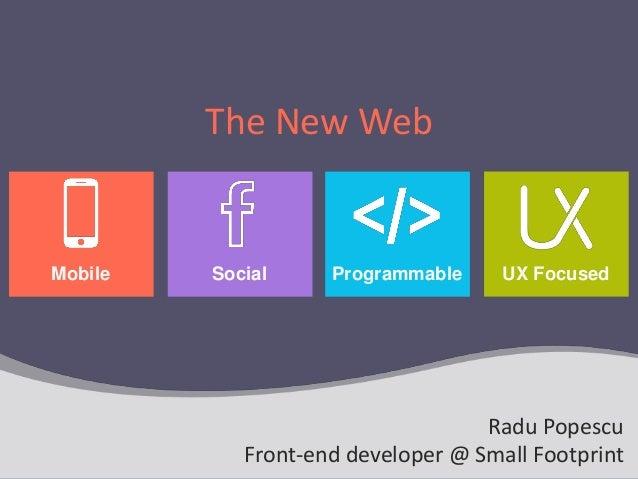 The New Web UX FocusedProgrammableMobile Social Radu Popescu Front-end developer @ Small Footprint