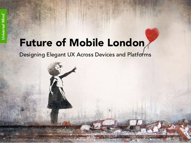 Universal Mind™                  Future of Mobile London                  Designing Elegant UX Across Devices and Platforms