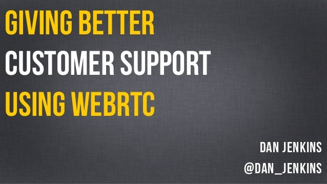 GIVING BETTER  CUSTOMER SUPPORT  USING WEBRTC  Dan Jenkins  @dan_jenkins