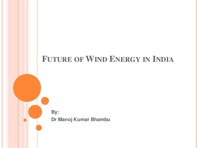 FUTURE OF WIND ENERGY IN INDIA By: Dr Manoj Kumar Bhambu