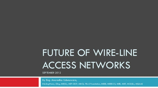 FUTURE OF WIRE-LINEACCESS NETWORKSSEPTEMBER 2012By Eng. Anuradha Udunuwara,BSc.Eng(Hons), CEng, MIE(SL), MEF-CECP, MBCS, I...