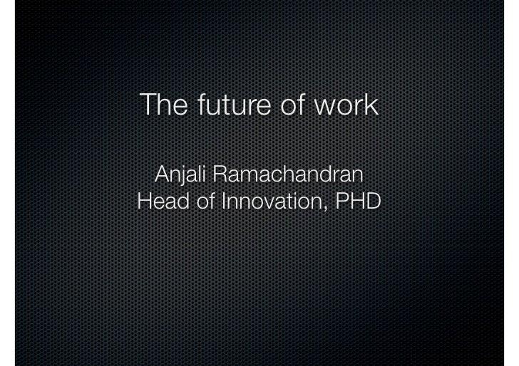 The future of work Anjali RamachandranHead of Innovation, PHD