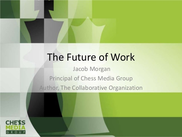 The Future of Work             Jacob Morgan   Principal of Chess Media GroupAuthor, The Collaborative Organization