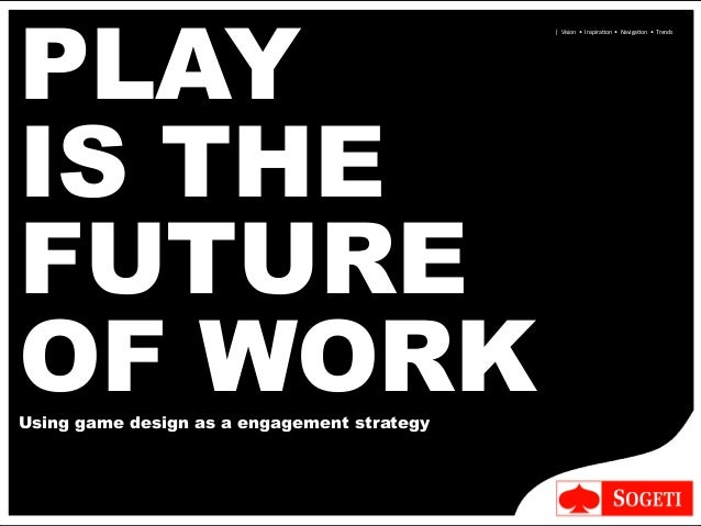      Vision    •    Inspira-on    •    Naviga-on    •    Trends PLAY IS THE FUTURE OF WOR...