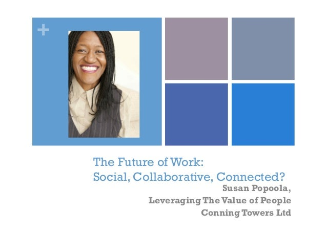 + The Future of Work: Social, Collaborative, Connected? Susan Popoola, Leveraging The Value of People Conning Towers Ltd