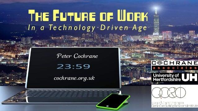 The Future of Work I n a Te c h n o l o g y D r i v e n A g e Peter Cochrane cochrane.org.uk