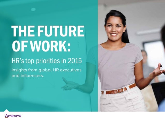 THEFUTURE OFWORK: HR's top priorities in 2015 Insights from global HR executives and influencers.