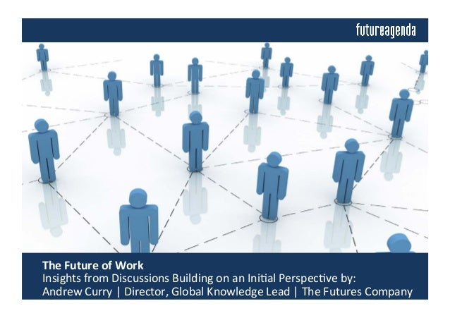 The	   Future	   of	   Work	   	    	   Insights	   from	   Discussions	   Building	   on	   an	   Ini4al	   Perspec4ve	 ...