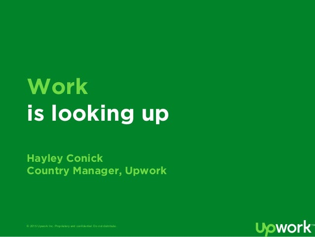 © 2015 Upwork Inc. Proprietary and confidential. Do not distribute. Work is looking up Hayley Conick Country Manager, Upwo...