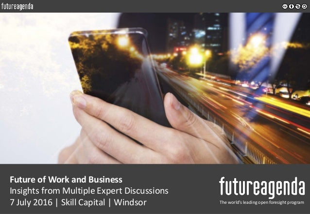 Future of Work and Business Insights from Multiple Expert Discussions 7 July 2016   Skill Capital   Windsor The world's le...