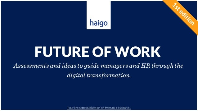 HAIGO – FUTURE OF WORK FUTURE OF WORK Assessments and ideas to guide managers and HR through the digital transformation. P...