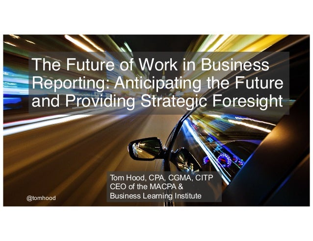 The Future of Work in Business Reporting: Anticipating the Future and Providing Strategic Foresight Tom Hood, CPA, CGMA, C...