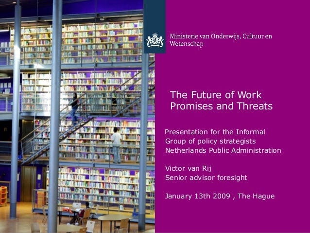 The Future of Work Promises and ThreatsPresentation for the InformalGroup of policy strategistsNetherlands Public Administ...