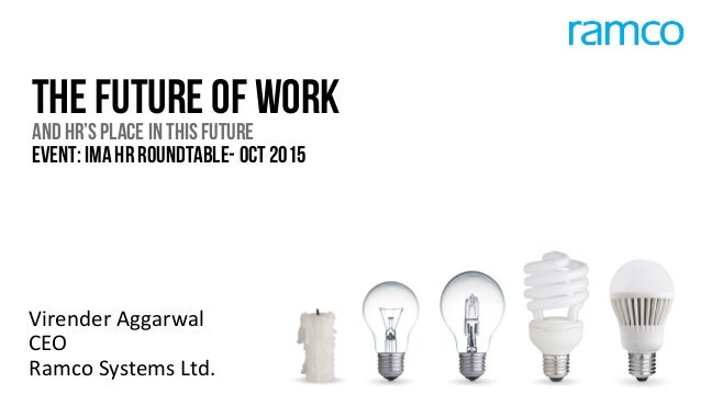 THE FUTURE OF WORK AND HR'S PLACE IN THIS FUTURE EVENT: IMA HR ROUNDTABLE- OCT 2015 Virender  Aggarwal   CEO   Ramco  Syst...