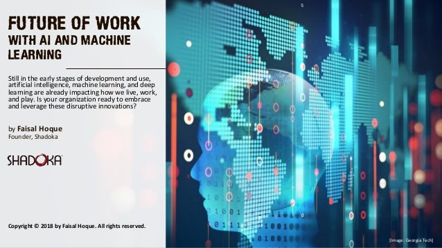 FUTURE OF WORK WITH AI AND MACHINE LEARNING by Faisal Hoque  Founder, Shadoka  Still in the early stages of development an...