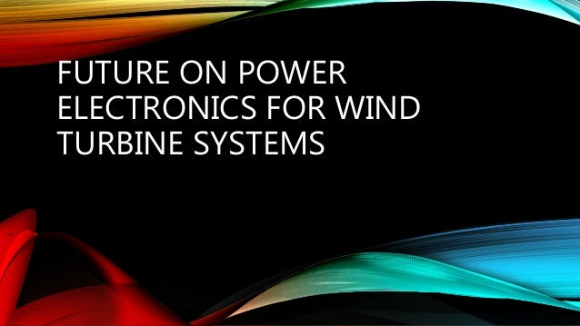 FUTURE ON POWER ELECTRONICS FOR WIND TURBINE SYSTEMS