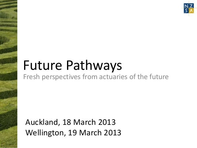 Future PathwaysFresh perspectives from actuaries of the futureAuckland, 18 March 2013Wellington, 19 March 2013
