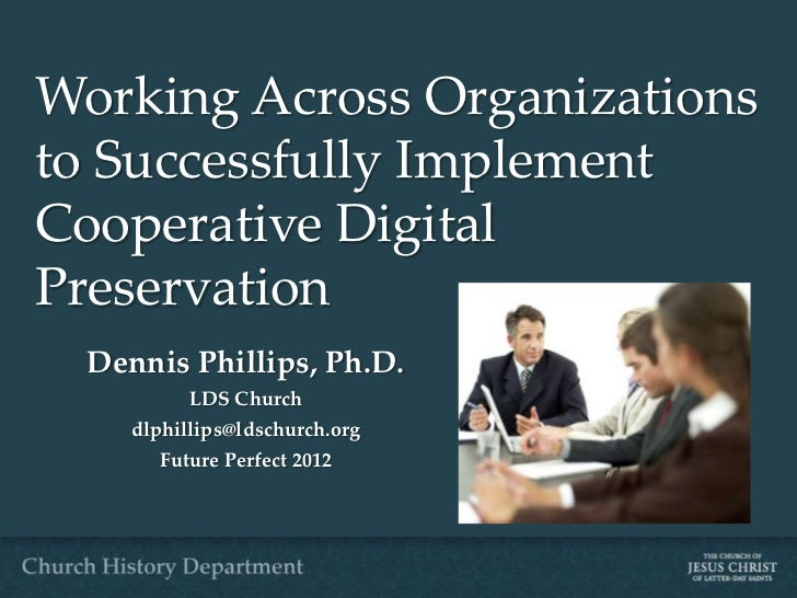 Working Across Organizationsto Successfully ImplementCooperative DigitalPreservation  Dennis Phillips, Ph.D.           LDS...