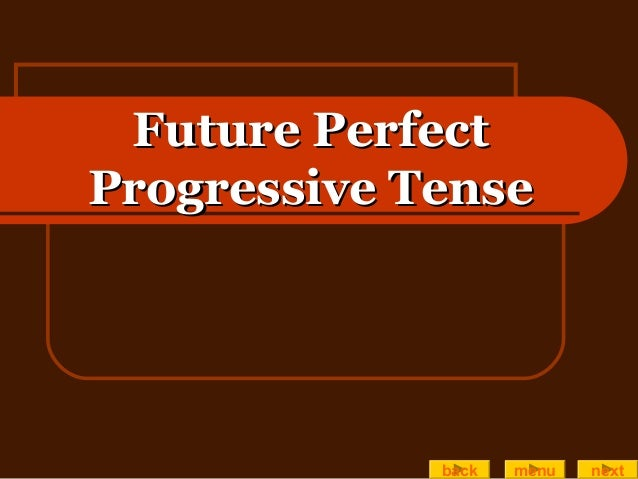 Future PerfectFuture Perfect Progressive TenseProgressive Tense back menu next